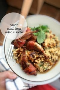 A family favorite: bacon wrapped quail in a rich and powerful risotto… with miso paste! Yes, and it works. Try it, you will adore it!